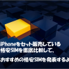 iPhoneをセット販売している格安SIMを徹底比較して おススメを決定したよ!